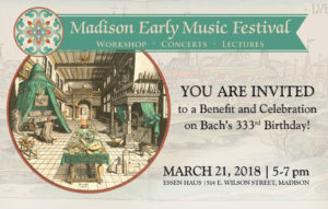 Madison Early Music Festival Workshop, Concerts, Lectures. You are invited to a benefit and celebration on Bach's 333rd birthday! March 21, 2018, 5-7pm, Essen Haus, 514 E. Wilson Street, Madison